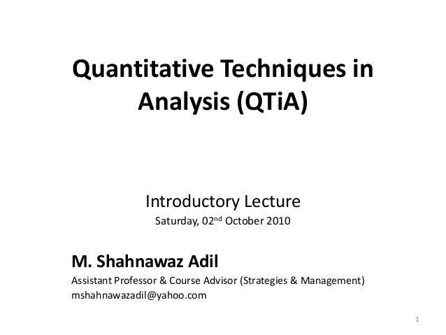 Quantitative Techniques in Analysis (QTiA) Introductory Lecture Saturday, 02nd October 2010 M. Shahnawaz Adil Assistant Pr...