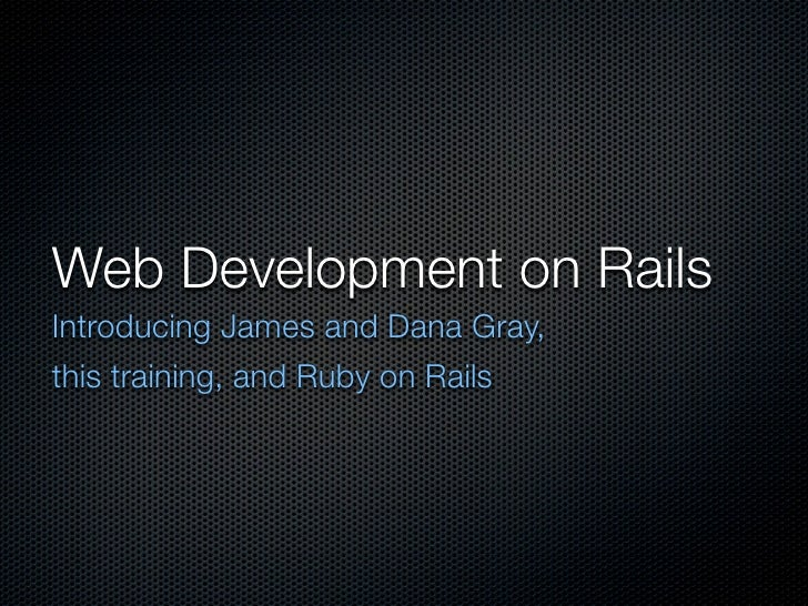 Web Development on Rails Introducing James and Dana Gray, this training, and Ruby on Rails