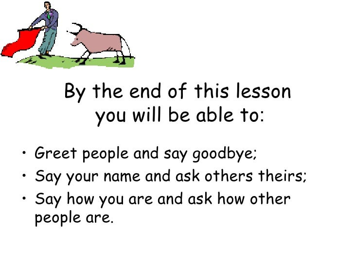 By the end of this lesson  you will be able to : <ul><li>Greet people and say goodbye; </li></ul><ul><li>Say your name and...