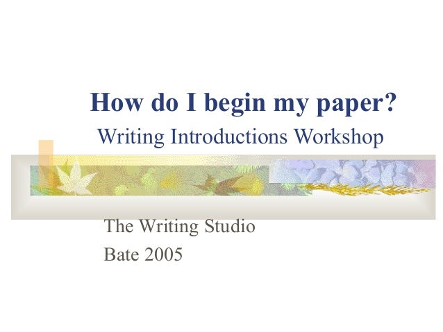 How do I begin my paper? Writing Introductions Workshop The Writing Studio Bate 2005