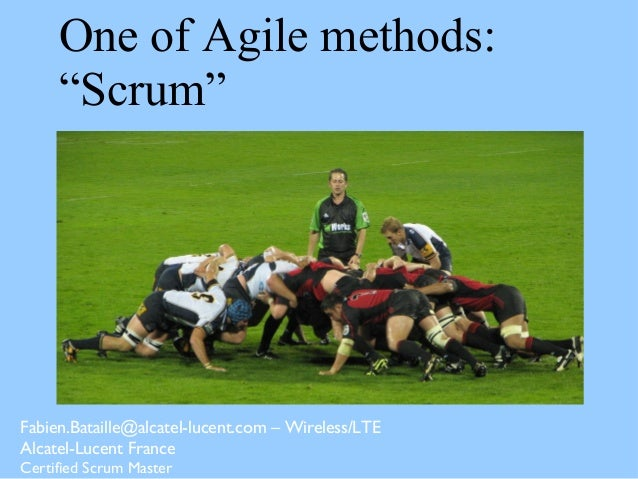 "One of Agile methods: ""Scrum"" Fabien.Bataille@alcatel-lucent.com – Wireless/LTE Alcatel-Lucent France Certified Scrum Mast..."