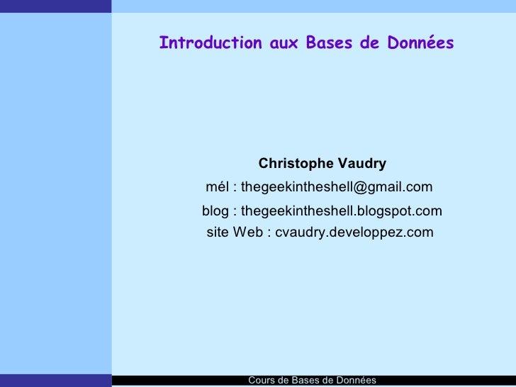Introduction aux Bases de Données                 Christophe Vaudry      mél : thegeekintheshell@gmail.com     blog : theg...