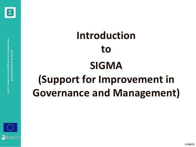© OECD AjointinitiativeoftheOECDandtheEuropeanUnion, principallyfinancedbytheEU Introduction to SIGMA (Support for Improve...