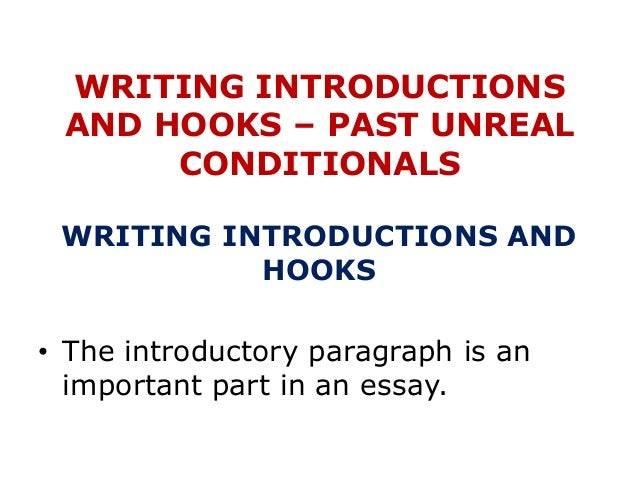 WRITING INTRODUCTIONS AND HOOKS – PAST UNREAL CONDITIONALS WRITING INTRODUCTIONS AND HOOKS • The introductory paragraph is...