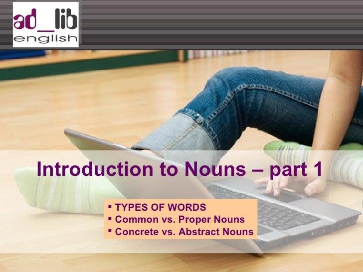 Introduction to Nouns – part 1 <ul><li>TYPES OF WORDS </li></ul><ul><li>Common vs. Proper Nouns </li></ul><ul><li>Concrete...