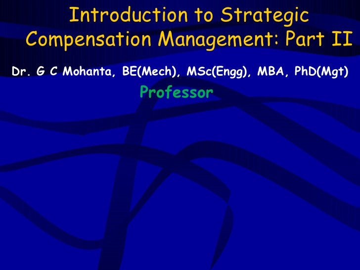Introduction to Strategic  Compensation Management: Part IIDr. G C Mohanta, BE(Mech), MSc(Engg), MBA, PhD(Mgt)            ...