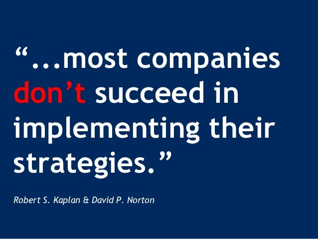 """...most companiesdon't succeed inimplementing theirstrategies.""Robert S. Kaplan & David P. Norton"