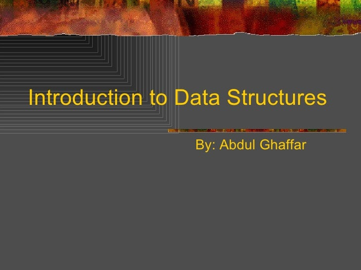 Introduction to Data Structures By: Abdul Ghaffar