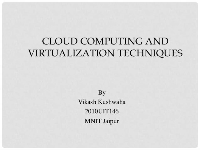 CLOUD COMPUTING ANDVIRTUALIZATION TECHNIQUES               By        Vikash Kushwaha          2010UIT146          MNIT Jai...