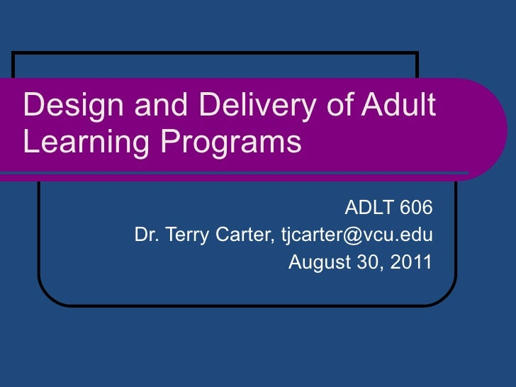 Design and Delivery of Adult Learning Programs ADLT 606 Dr. Terry Carter, tjcarter@vcu.edu August 30, 2011