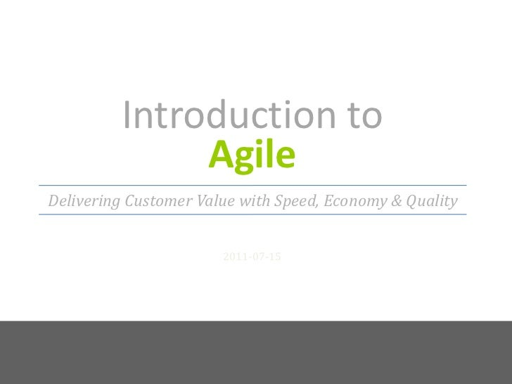 Introduction to Agile<br />2011-07-15<br />Delivering Customer Value with Speed, Economy & Quality<br />