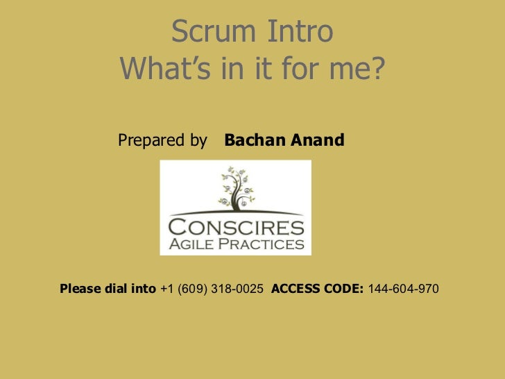 Scrum Intro What's in it for me? Please dial into  +1 (609) 318-0025  ACCESS CODE:  144-604-970   Prepared by  Bachan Anand