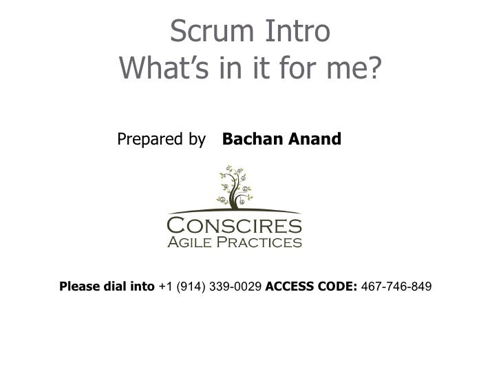 Scrum Intro         What's in it for me?         Prepared by Bachan AnandPlease dial into +1 (914) 339-0029 ACCESS CODE: 4...
