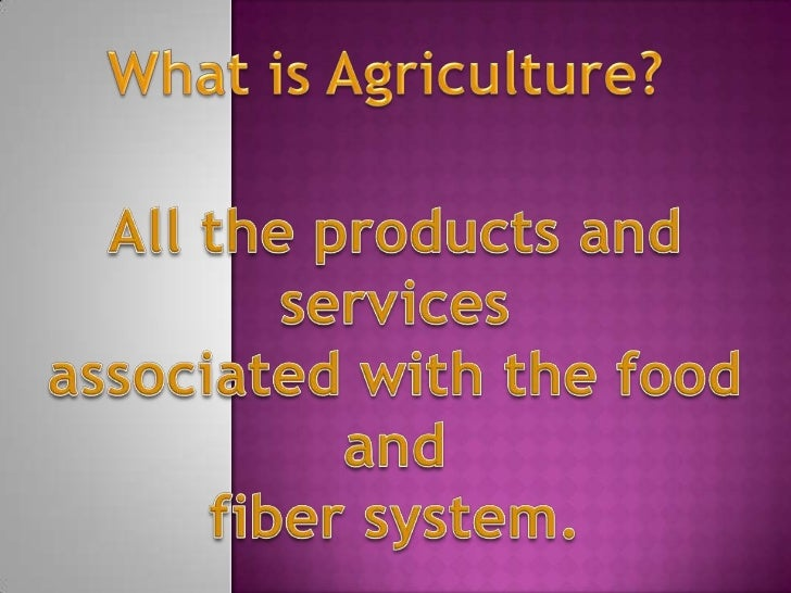 What is Agriculture?<br />All the products and services<br />associated with the food and <br />fiber system. <br />