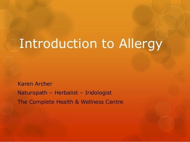 Introduction to AllergyKaren ArcherNaturopath – Herbalist – IridologistThe Complete Health & Wellness Centre