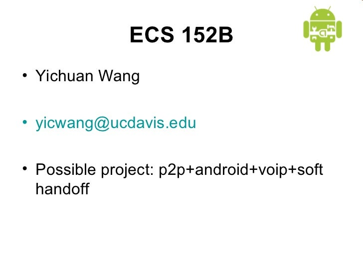 ECS 152B• Yichuan Wang• yicwang@ucdavis.edu• Possible project: p2p+android+voip+soft  handoff