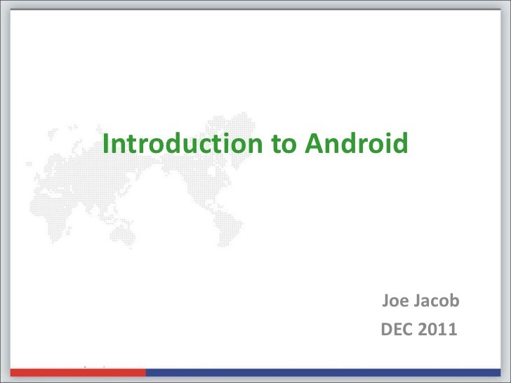 Introduction to Android                    Joe Jacob                    DEC 2011