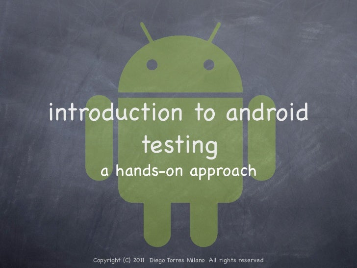 introduction to android        testing     a hands-on approach   Copyright (C) 2011 Diego Torres Milano All rights reserved