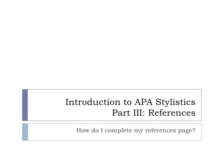 Introduction to APA StylisticsPart III: References<br />How do I complete my references page?<br />