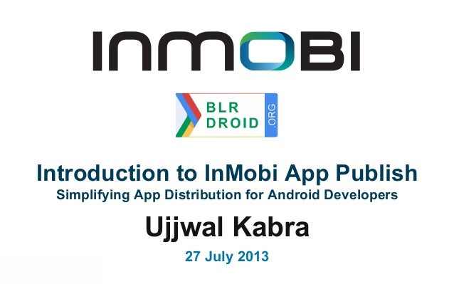 Ujjwal Kabra 27 July 2013 Introduction to InMobi App Publish Simplifying App Distribution for Android Developers