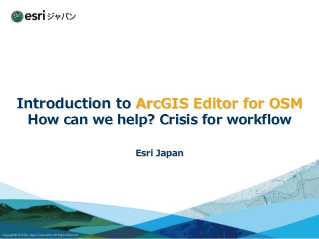 Introduction to ArcGIS Editor for OSM How can we help? Crisis for workflow               Esri Japan