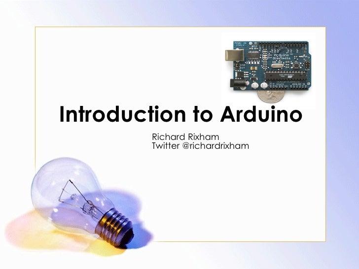 Introduction to Arduino  Richard Rixham Twitter @richardrixham