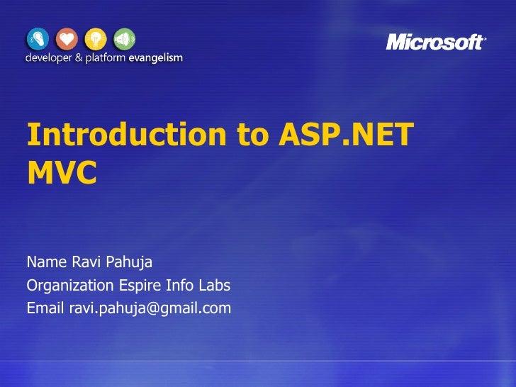 Introduction to ASP.NET MVC Name Ravi Pahuja Organization Espire Info Labs Email ravi.pahuja@gmail.com