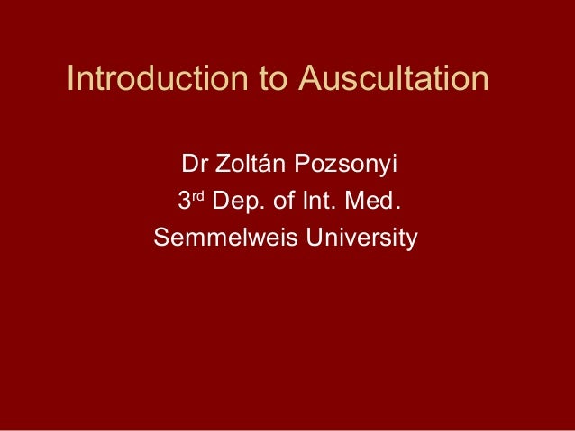 Introduction to Auscultation Dr Zoltán Pozsonyi 3rd Dep. of Int. Med. Semmelweis University
