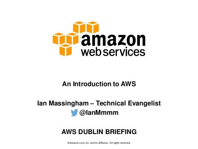 An Introduction to AWS Ian Massingham – Technical Evangelist @IanMmmm AWS DUBLIN BRIEFING ©Amazon.com, Inc. and its affili...