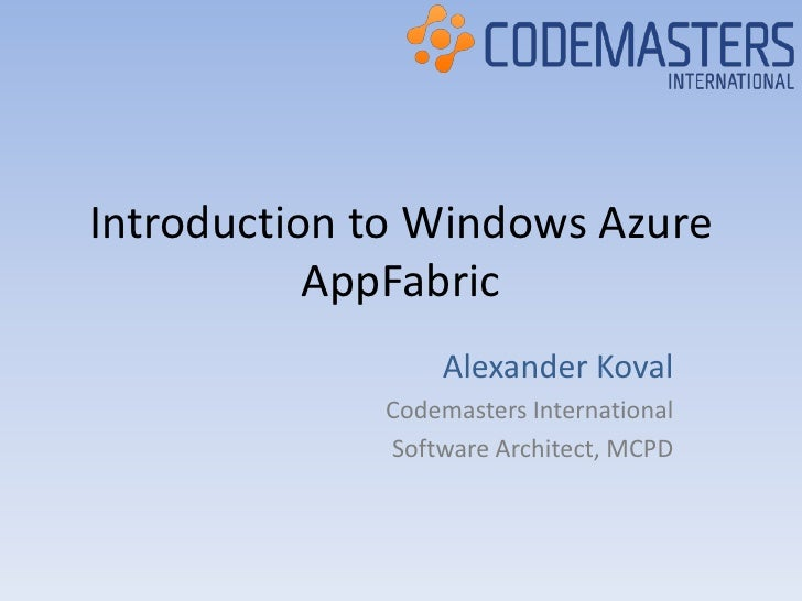 Introduction to Windows Azure AppFabric<br />Alexander Koval <br />Codemasters International<br />Software Architect, MCPD...