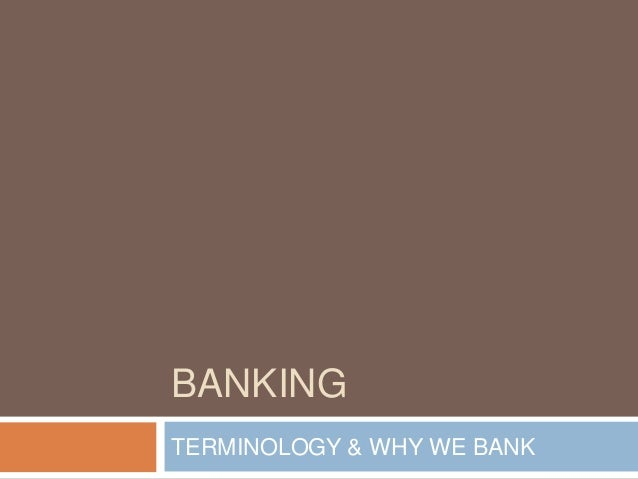 BANKING TERMINOLOGY & WHY WE BANK