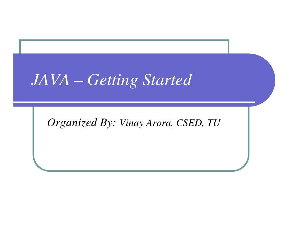 JAVA – Getting Started    Organized By: Vinay Arora, CSED, TU