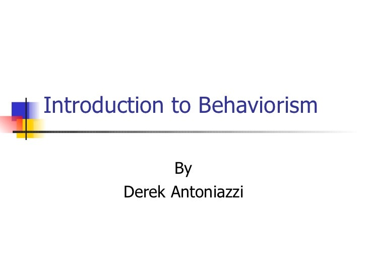 Introduction to Behaviorism             By       Derek Antoniazzi