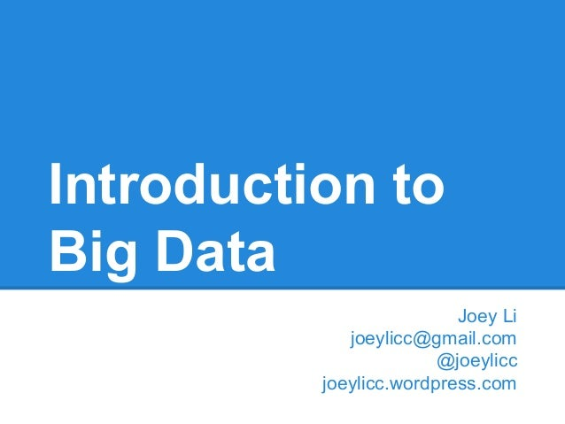 Introduction to Big Data Joey Li joeylicc@gmail.com @joeylicc joeylicc.wordpress.com