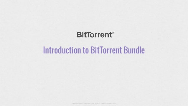 Introduction to BitTorrent Bundle  For Internal Presentations Only, Not For External Distribution.
