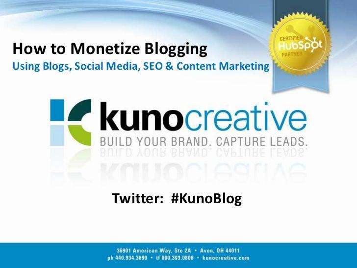 How to Monetize BloggingUsing Blogs, Social Media, SEO & Content Marketing<br />Twitter:  #KunoBlog<br />