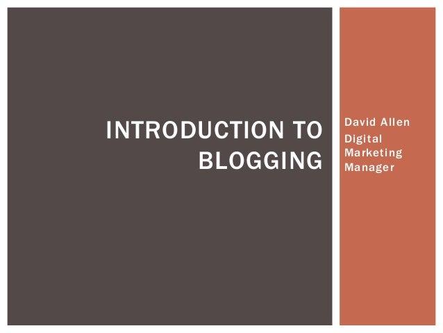 David Allen Digital Marketing Manager INTRODUCTION TO BLOGGING