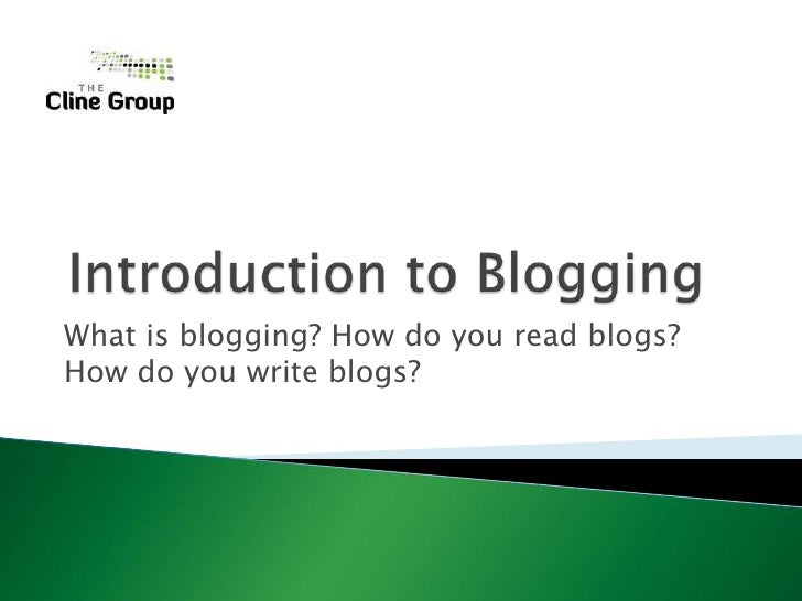 Introduction to Blogging<br />What is blogging? How do you read blogs? How do you write blogs?<br />