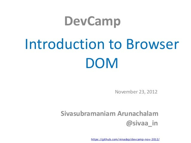 DevCampIntroduction to Browser         DOM                            November 23, 2012     Sivasubramaniam Arunachalam   ...