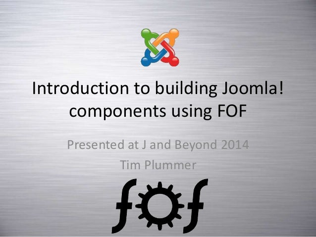 Introduction to building Joomla! components using FOF Presented at J and Beyond 2014 Tim Plummer