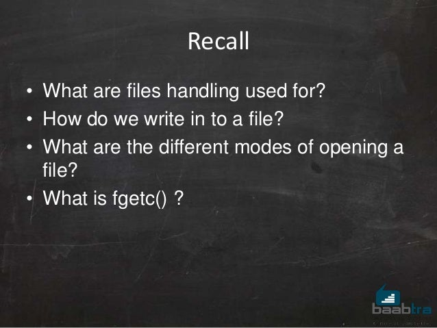Recall • What are files handling used for? • How do we write in to a file? • What are the different modes of opening a fil...