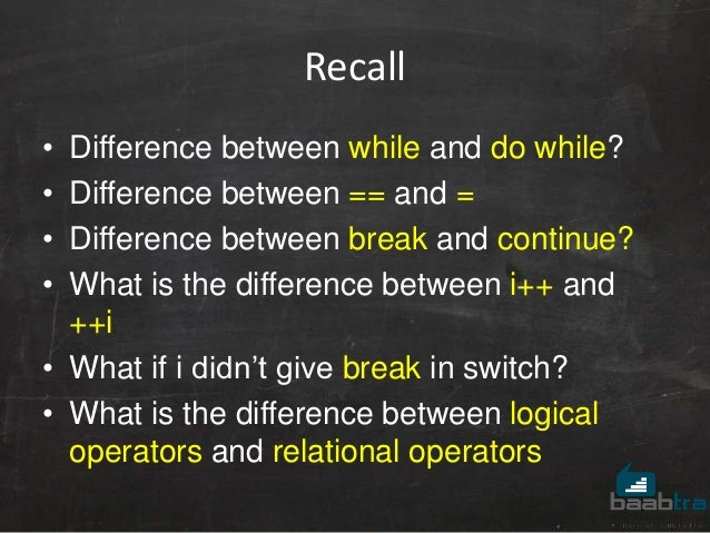 Recall • Difference between while and do while? • Difference between == and = • Difference between break and continue? • W...