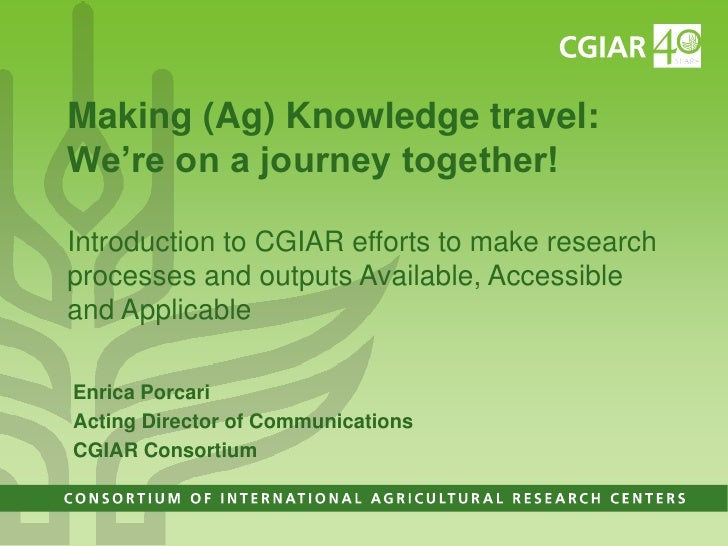 Making (Ag) Knowledge travel:We're on a journey together!Introduction to CGIAR efforts to make researchprocesses and outpu...