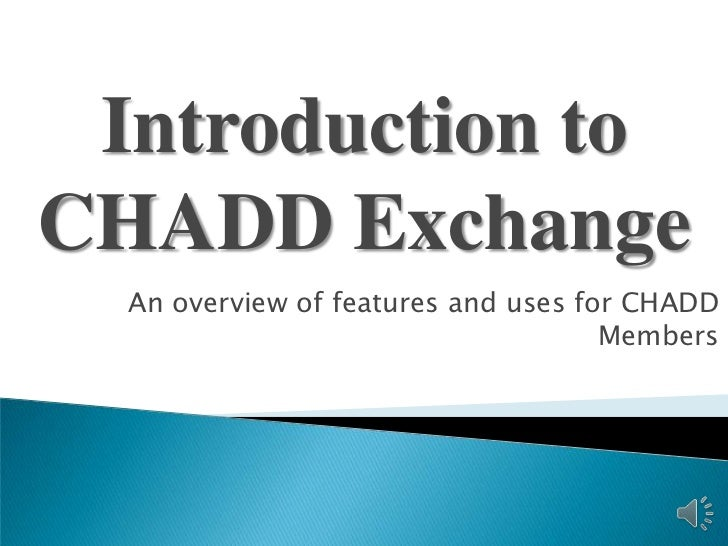 Introduction toCHADD Exchange  An overview of features and uses for CHADD                                     Members