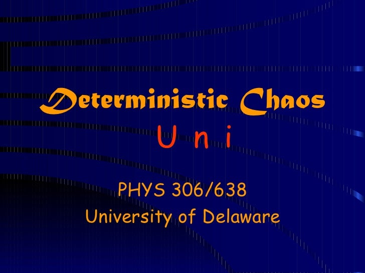Deterministic Chaos       U n i       PHYS 306/638   University of Delaware