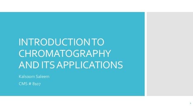 INTRODUCTIONTO CHROMATOGRAPHY AND ITSAPPLICATIONS Kalsoom Saleem CMS # 8107 1