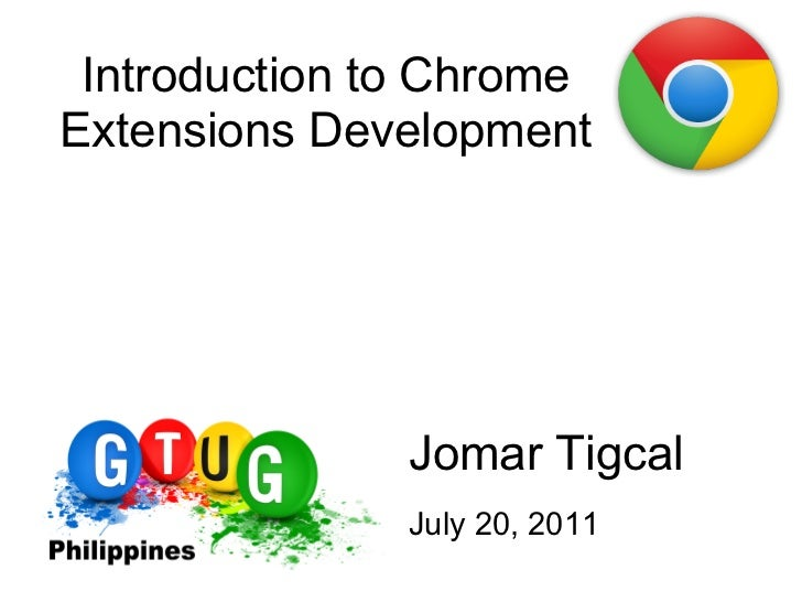 Introduction to ChromeExtensions Development               Jomar Tigcal               July 20, 2011