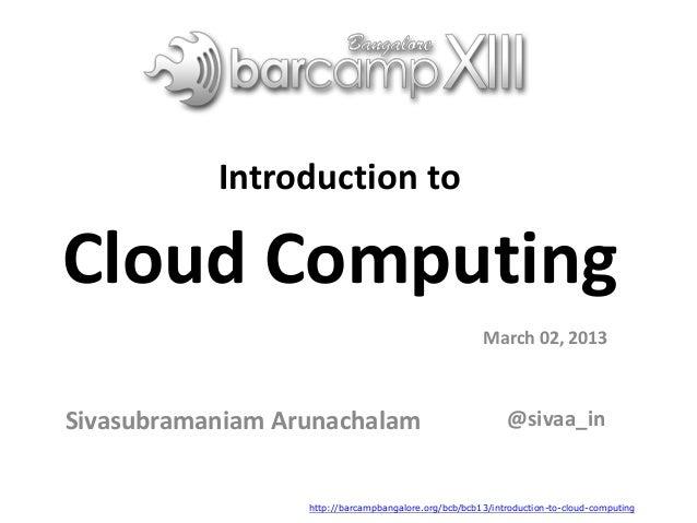 Introduction to Cloud Computing Sivasubramaniam Arunachalam March 02, 2013 @sivaa_in http://barcampbangalore.org/bcb/bcb13...