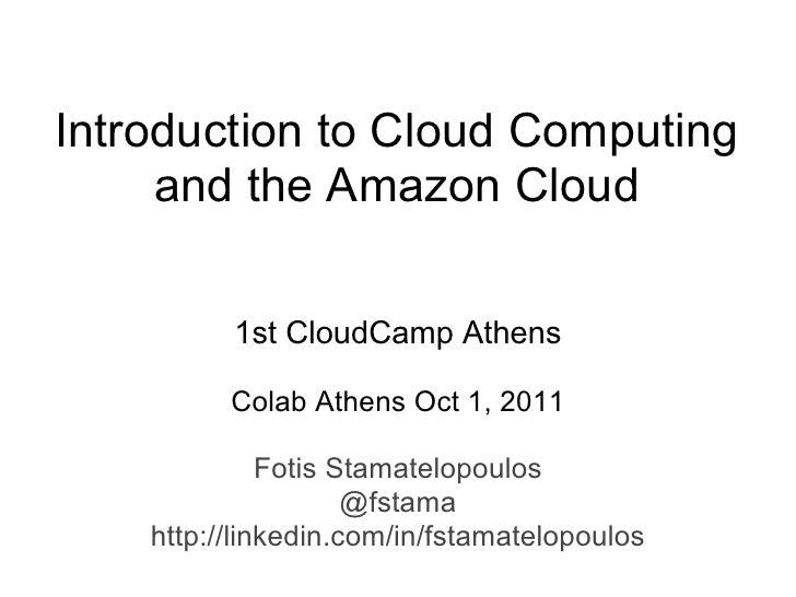 Introduction to Cloud Computing     and the Amazon Cloud          1st CloudCamp Athens          Colab Athens Oct 1, 2011  ...