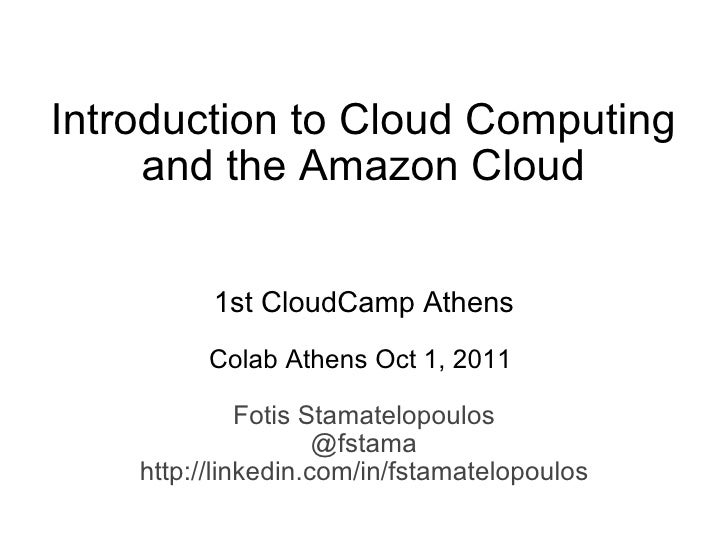 Introduction to Cloud Computing and the Amazon Cloud   1st CloudCamp Athens   Colab Athens Oct 1, 2011  Fotis Stamatelopou...